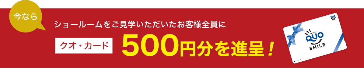 ショールームをご見学いただいたお客様全員にクオ・カード500円分を進呈!